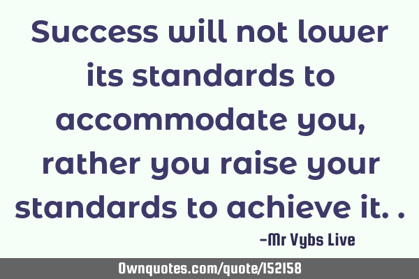Success will not lower its standards to accommodate you, rather you raise your standards to achieve