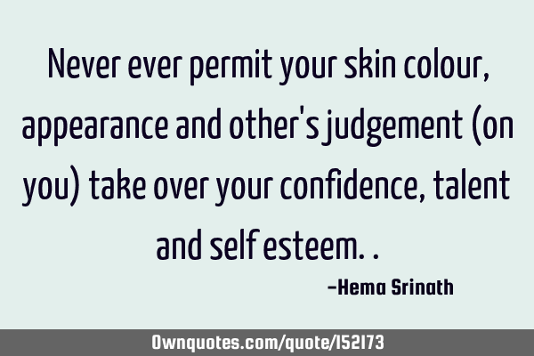 Never ever permit your skin colour, appearance and other