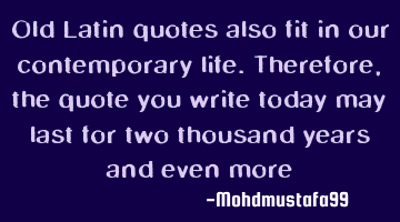 Old Latin quotes also fit in our contemporary life. Therefore, the quote you write today may last