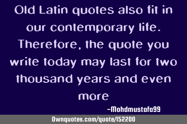 Old Latin quotes also fit in our contemporary life ...