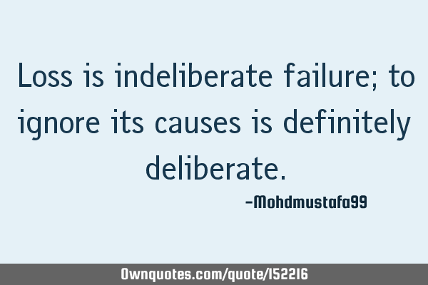 Loss is indeliberate failure; to ignore its causes is definitely