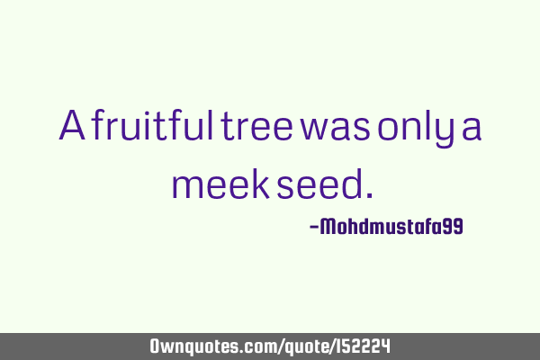 A fruitful tree was only a meek