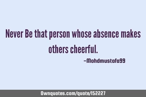 Never Be that person whose absence makes others