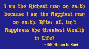 I am the Richest man on earth because I am the Happiest man on earth. After all, isn