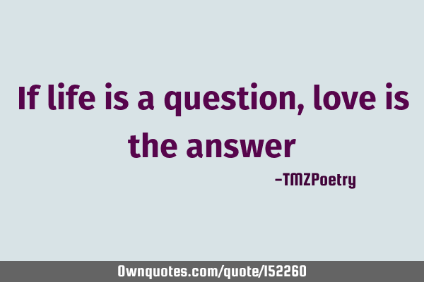 If life is a question, love is the answer