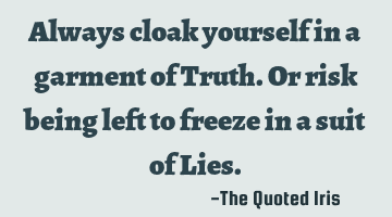 Always cloak yourself in a garment of Truth. Or risk being left to freeze in a suit of Lies.