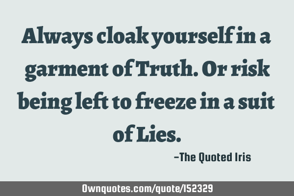 Always cloak yourself in a garment of Truth. Or risk being left to freeze in a suit of L