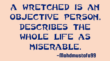 A wretched is an objective person , describes the whole life as miserable.