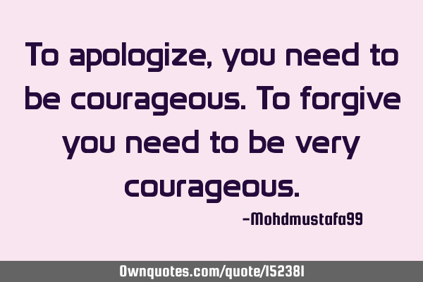 To apologize, you need to be courageous. To forgive you need to be very