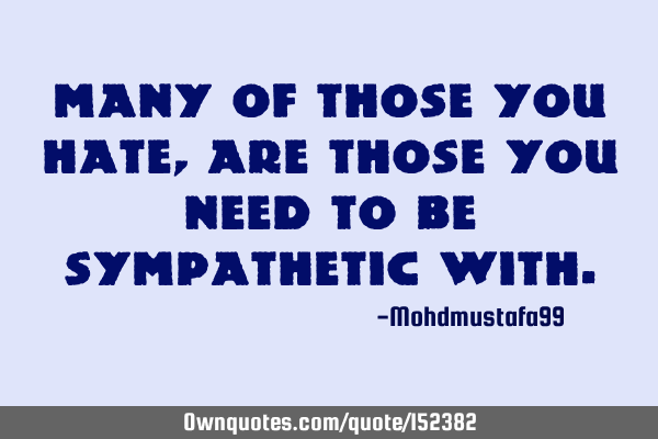 Many of those you hate, are those you need to be sympathetic