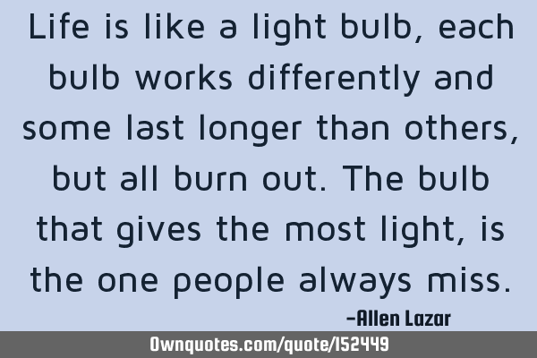 Life is like a light bulb, each bulb works differently and some last longer than others, but all