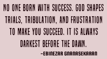 No one is born with success. God shapes trials, tribulations, and frustrations to make you succeed.