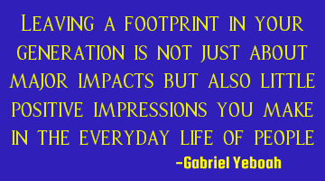 Leaving a footprint in your generation is not just about major impacts but also little positive