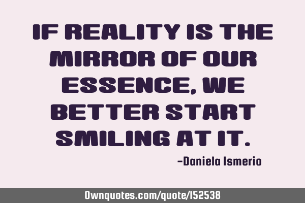 If reality is the mirror of our essence, we better start smiling at