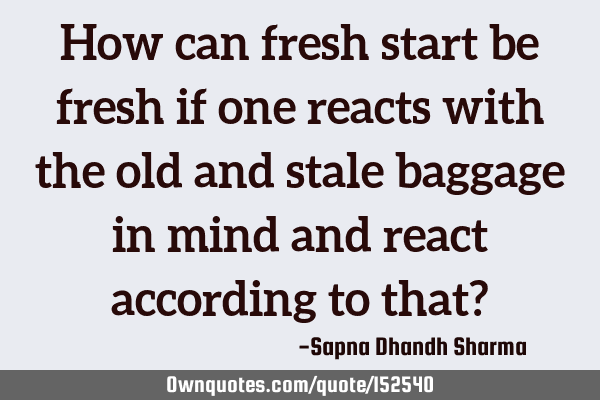 How can fresh start be fresh if one reacts with the old and stale baggage in mind and react