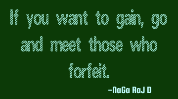 If you want to gain, go and meet those who forfeit.