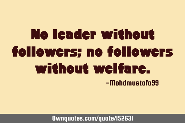 No leader without followers; no followers without