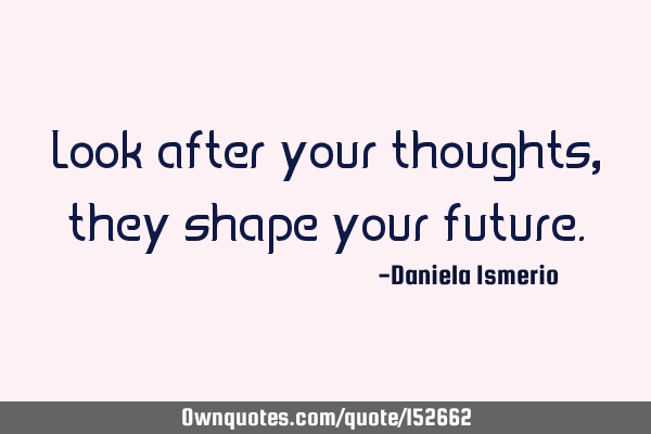Look after your thoughts, they shape your