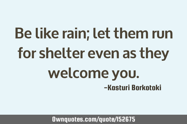 Be like rain; let them run for shelter even as they welcome