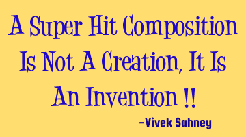 A Super Hit Composition Is Not A Creation , It Is An Invention !