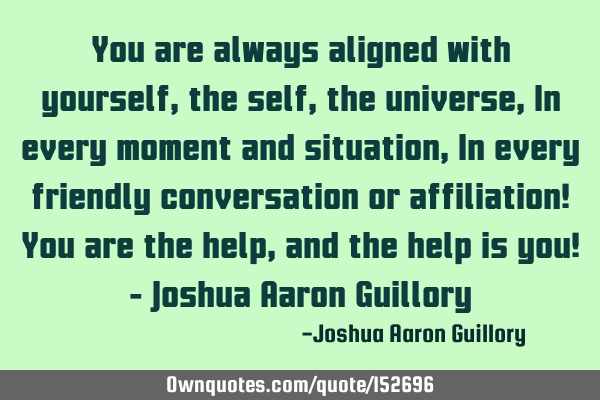 You are always aligned with yourself, the self, the universe, In every moment and situation, In