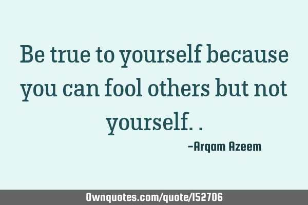 Be true to yourself because you can fool others but not