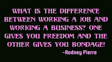 What is the difference between working a job and working a business? One gives you freedom and the
