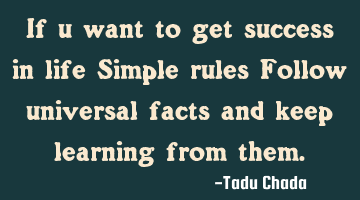 If you want to get success in life Simple rules Follow universal facts and keep learning from