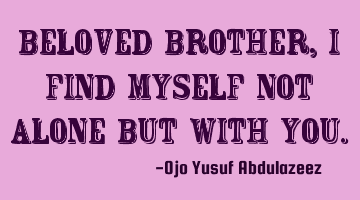 Beloved brother, I find myself not alone but with