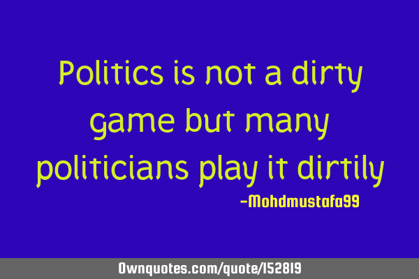 Politics is not a dirty game but many politicians play it