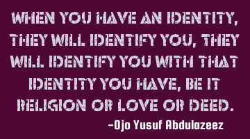 When you have an identity, they will identify you, They will identify you with that identity you