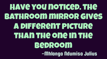 Have you noticed? the bathroom mirror gives a different picture than the one in the