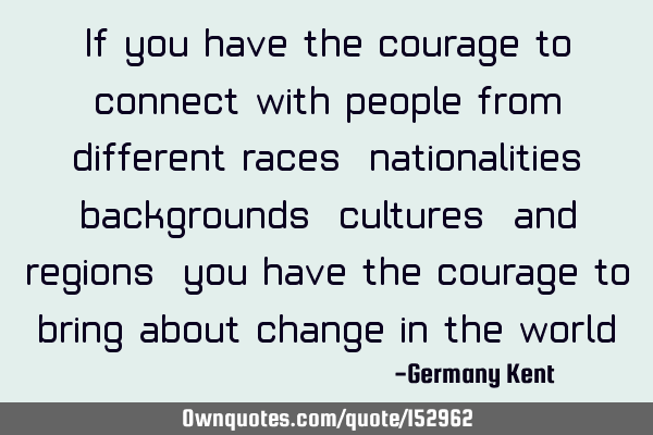 If you have the courage to connect with people from different races, nationalities, backgrounds,