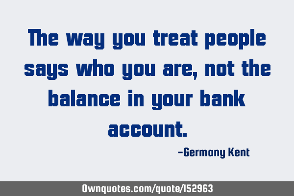 The way you treat people says who you are, not the balance in your bank