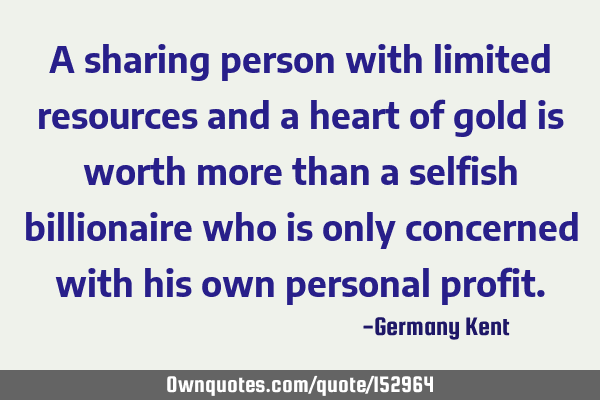 A sharing person with limited resources and a heart of gold is worth more than a selfish