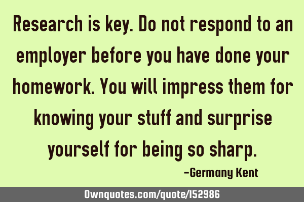Research is key. Do not respond to an employer before you have done your homework. You will impress