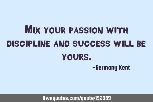 Mix your passion with discipline and success will be