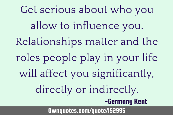 Get serious about who you allow to influence you. Relationships matter and the roles people play in