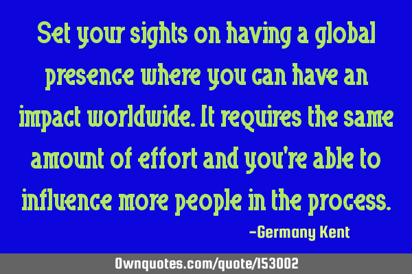 Set your sights on having a global presence where you can have an impact worldwide. It requires the