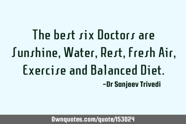 The best six Doctors are Sunshine, Water, Rest, Fresh Air, Exercise and Balanced D