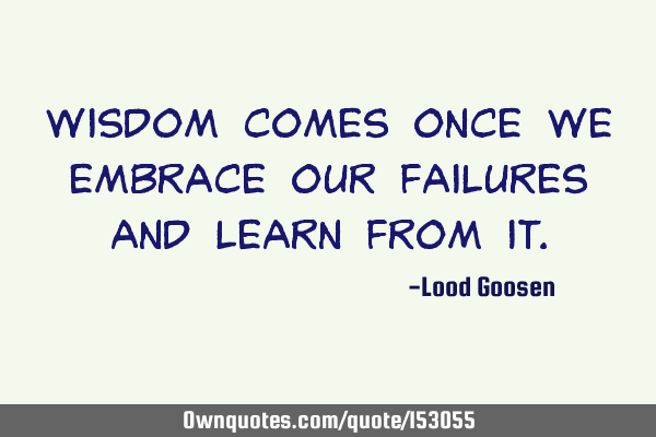 Wisdom comes once we embrace our failures and learn from
