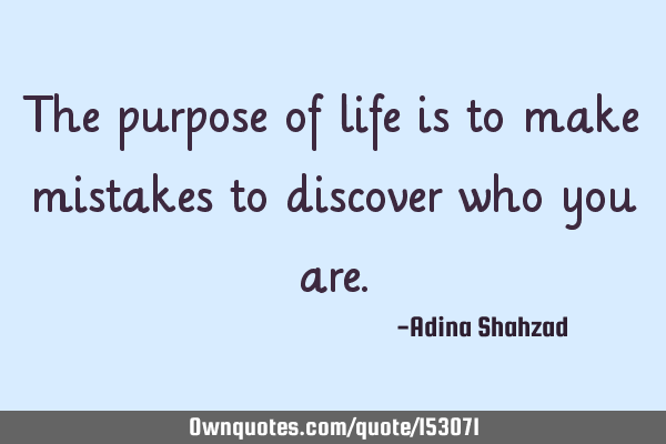 The purpose of life is to make mistakes to discover who you