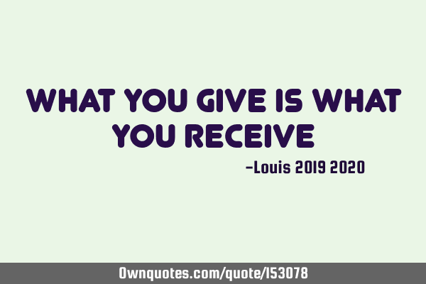 What you give is what you