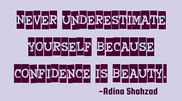 Never underestimate yourself because confidence is beauty.