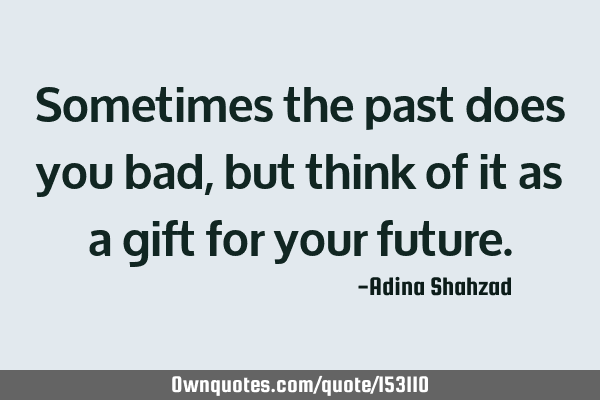 Sometimes the past does you bad, but think of it as a gift for your