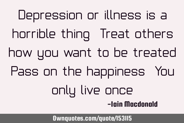Depression or illness is a horrible thing. Treat others how you want to be treated. Pass on the