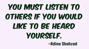 You must listen to others if you would like to be heard