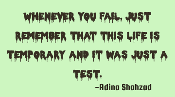 Whenever you fail, just remember that this life is temporary and it was just a test.