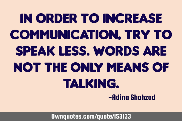 In order to increase communication, try to speak less. Words are not the only means of