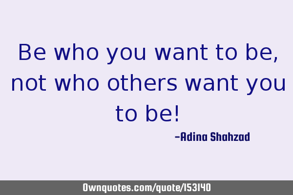 Be who you want to be, not who others want you to be!